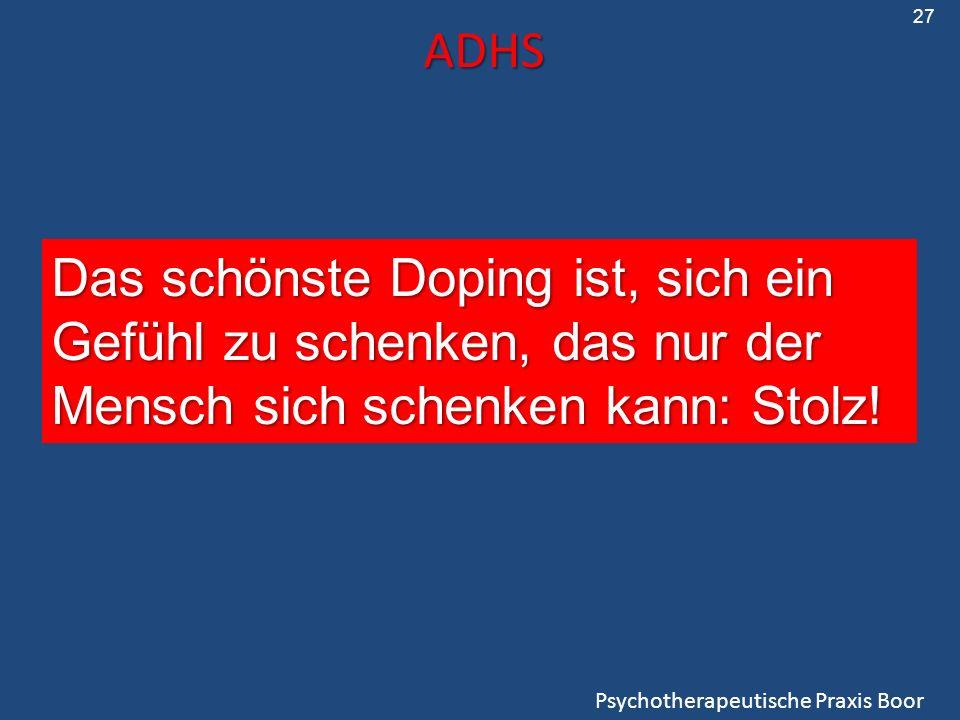 ADHS Psychotherapeutische Praxis Boor 27 Das schönste Doping ist, sich ein Gefühl zu schenken, das nur der Mensch sich schenken kann: Stolz!