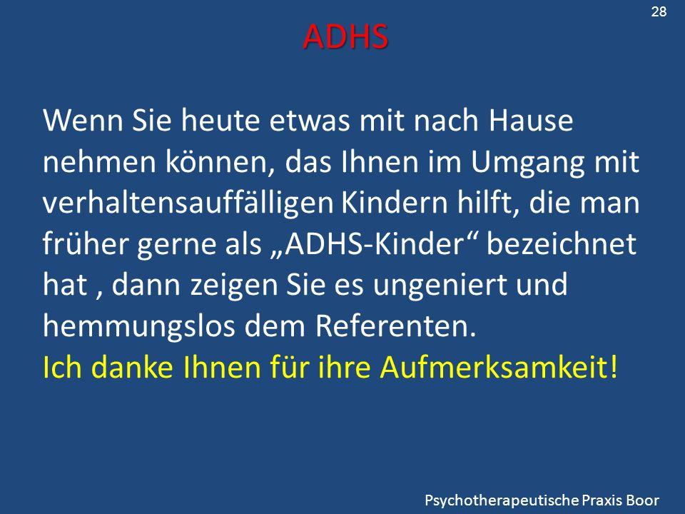 ADHS Psychotherapeutische Praxis Boor Wenn Sie heute etwas mit nach Hause nehmen können, das Ihnen im Umgang mit verhaltensauffälligen Kindern hilft, die man früher gerne als ADHS-Kinder bezeichnet hat, dann zeigen Sie es ungeniert und hemmungslos dem Referenten.