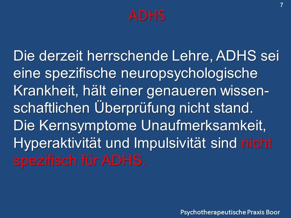 ADHS Psychotherapeutische Praxis Boor Die derzeit herrschende Lehre, ADHS sei eine spezifische neuropsychologische Krankheit, hält einer genaueren wissen- schaftlichen Überprüfung nicht stand.