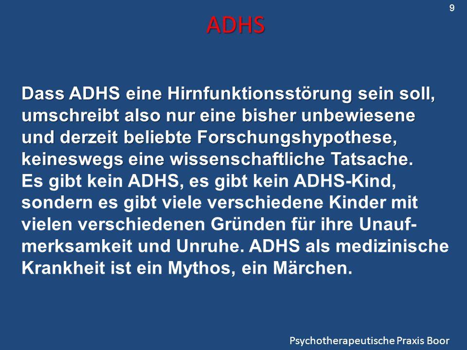 ADHS Psychotherapeutische Praxis Boor Dass ADHS eine Hirnfunktionsstörung sein soll, umschreibt also nur eine bisher unbewiesene und derzeit beliebte Forschungshypothese, keineswegs eine wissenschaftliche Tatsache.