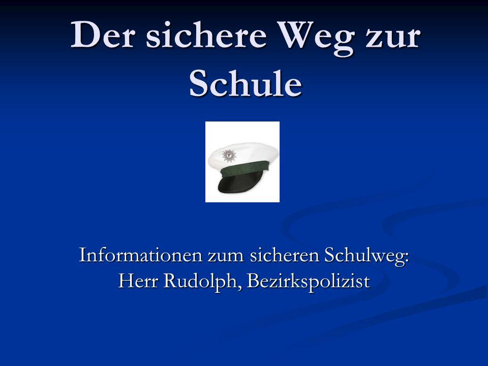 Der sichere Weg zur Schule Informationen zum sicheren Schulweg: Herr Rudolph, Bezirkspolizist