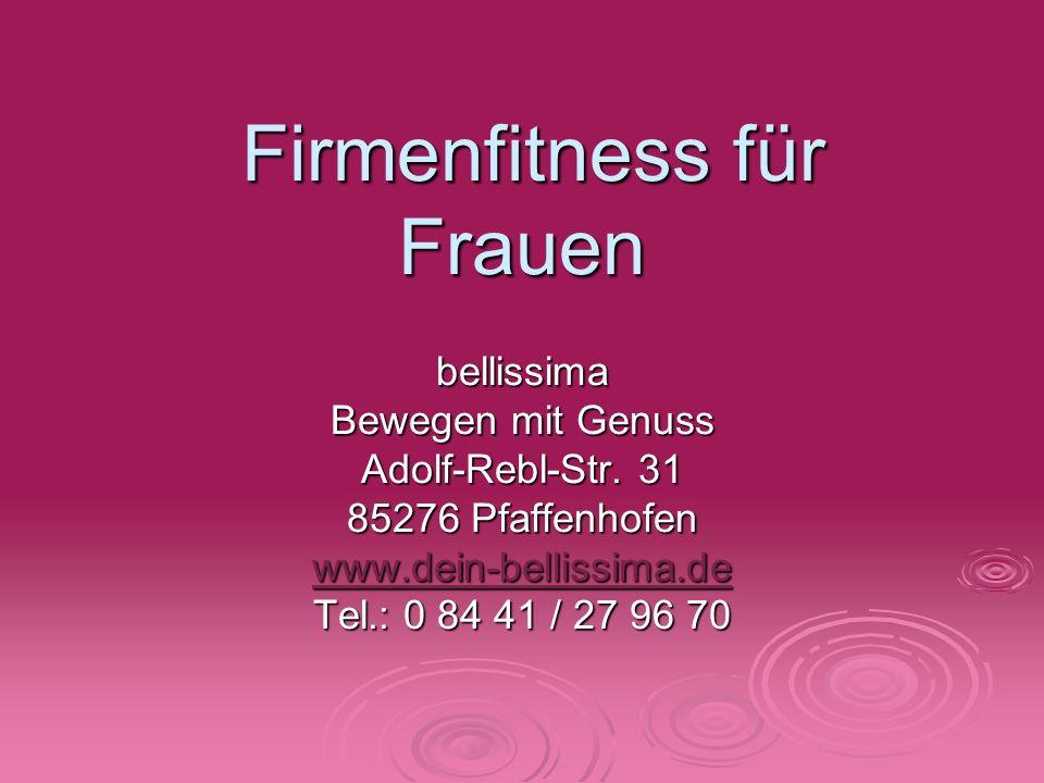 Firmenfitness für Frauen Firmenfitness für Frauen bellissima Bewegen mit Genuss Adolf-Rebl-Str. 31 85276 Pfaffenhofen www.dein-bellissima.de Tel.: 0 8
