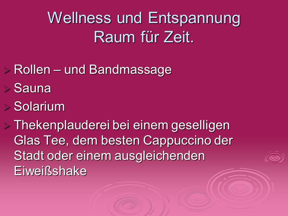 Wellness und Entspannung Raum für Zeit. Rollen – und Bandmassage Rollen – und Bandmassage Sauna Sauna Solarium Solarium Thekenplauderei bei einem gese