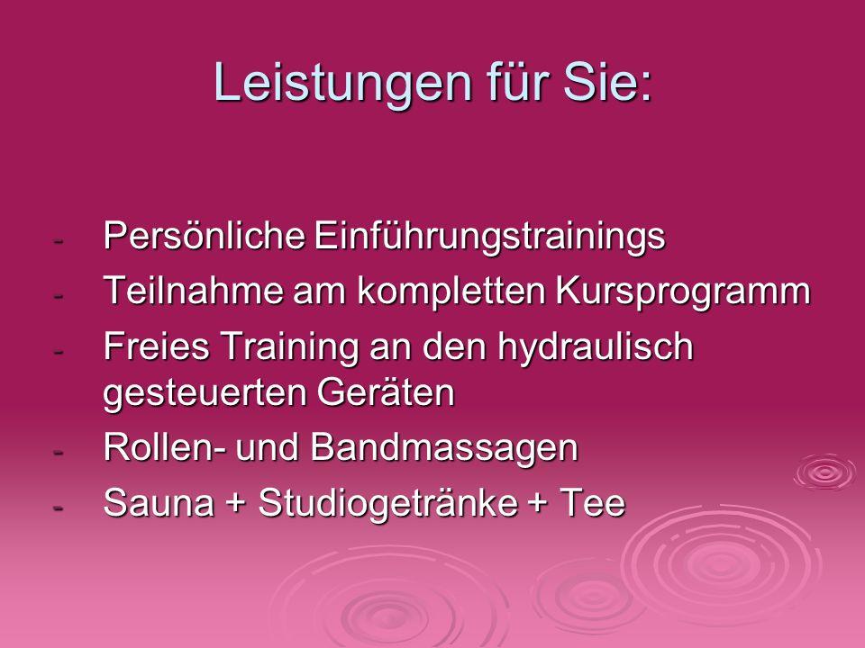 Leistungen für Sie: - Persönliche Einführungstrainings - Teilnahme am kompletten Kursprogramm - Freies Training an den hydraulisch gesteuerten Geräten - Rollen- und Bandmassagen - Sauna + Studiogetränke + Tee