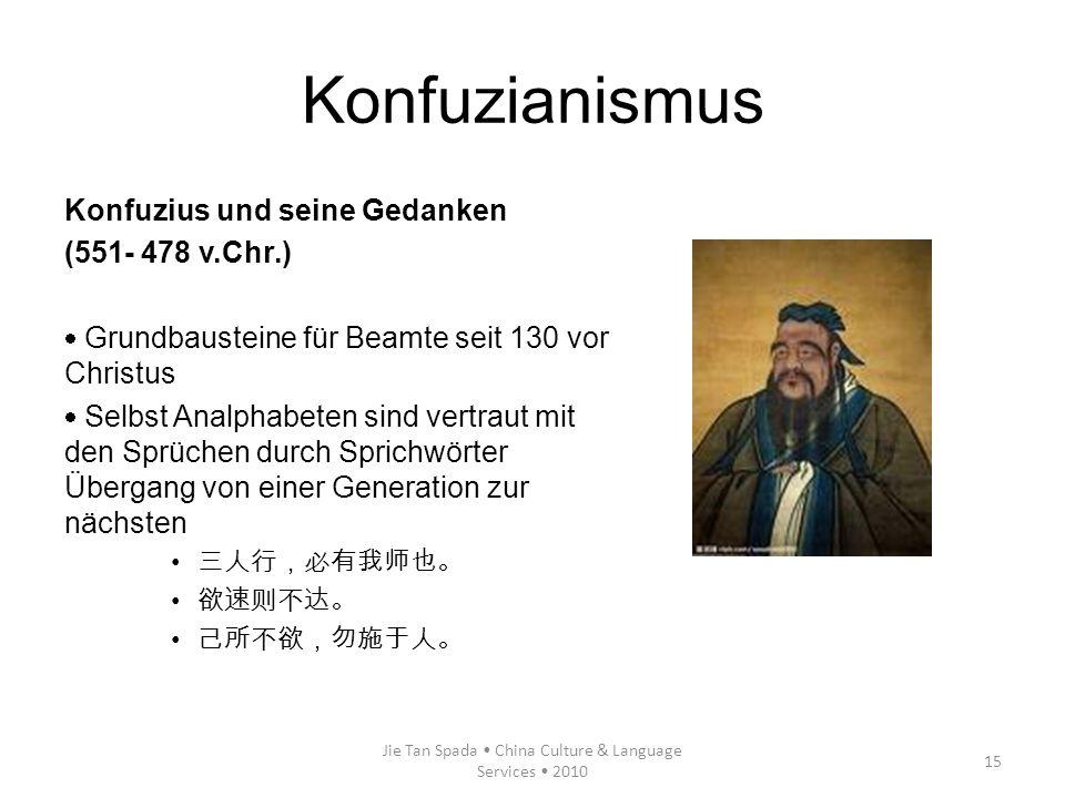 Jie Tan Spada China Culture & Language Services 2010 15 Konfuzianismus Konfuzius und seine Gedanken (551- 478 v.Chr.) Grundbausteine für Beamte seit 1