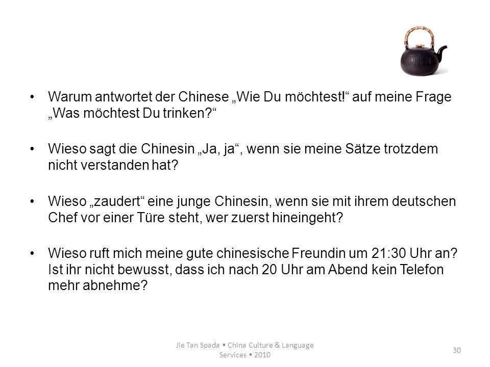 Jie Tan Spada China Culture & Language Services 2010 30 Warum antwortet der Chinese Wie Du möchtest! auf meine Frage Was möchtest Du trinken? Wieso sa