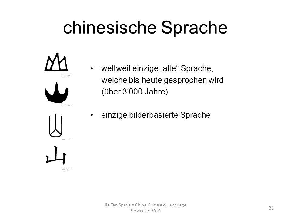 Jie Tan Spada China Culture & Language Services 2010 31 chinesische Sprache weltweit einzige alte Sprache, welche bis heute gesprochen wird (über 3000