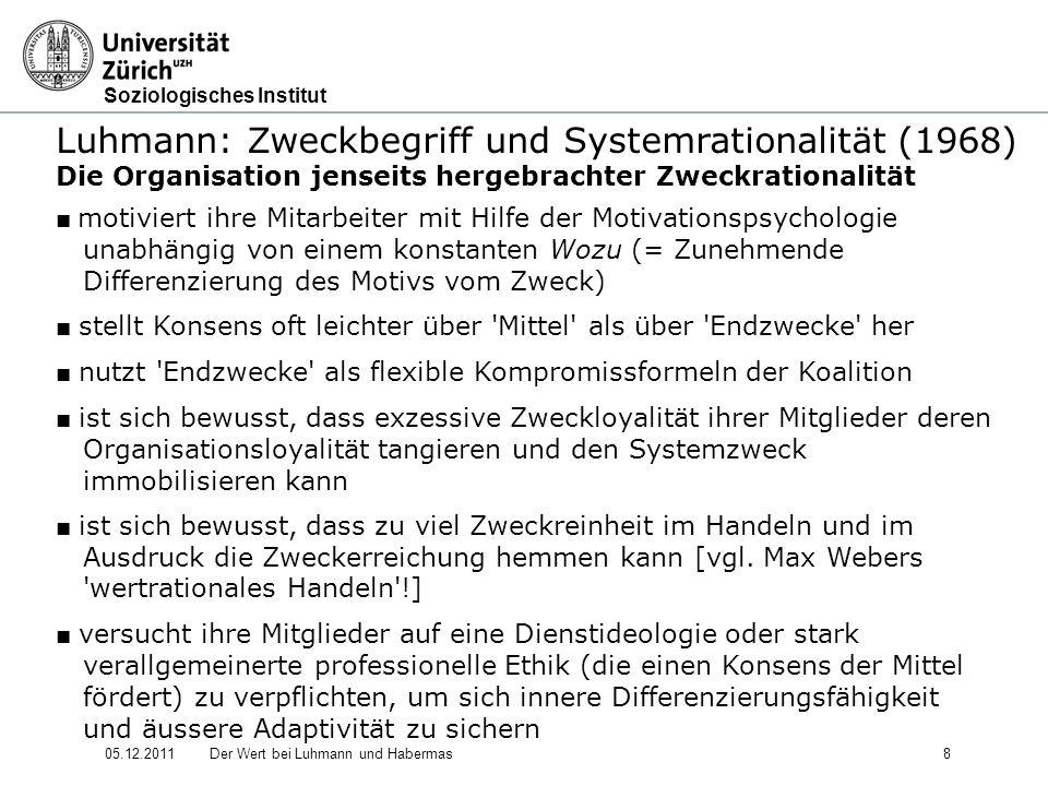 Soziologisches Institut 05.12.2011Der Wert bei Luhmann und Habermas9 Luhmann: Zweckbegriff und Systemrationalität (1968) Verhältnis der Luhmannschen Abhandlung zum Opportunismus Luhmanns Abhandlung kehrt eingeschliffene Zuordnungsroutinen zu den Kategorien Zweck und Mittel in potenziell provokativer Weise um Luhmann weckt Zweifel, ob wir das, was wir auf Ebene einfacher Handlungssysteme als (zynischen) Opportunismus abzuurteilen gewohnt sind, auch auf Ebene komplexer Handlungssysteme noch so betrachten können Nach Luhmann ist der reine Opportunismus ein praktisch kaum zu erreichendes Ideal - kaum zu erreichen, da er Anforderungen der Systembildung widerspricht (Umweltabgrenzung!) Bestandesformel (reiner, in weitere Ausdifferenzierung mündender Fortbestand eines Systems ausreichender Endzweck seines Operierens) ist komplexen Sozialsystemen adäquater als Zweckformel (System soll einem bestimmten Fernziel zustreben)