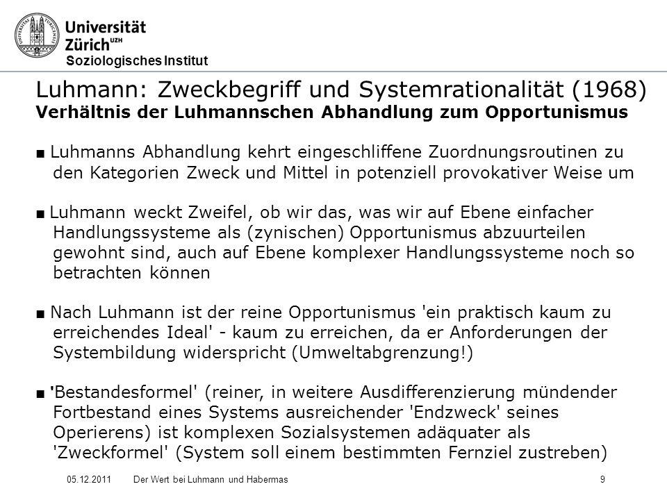 Soziologisches Institut 05.12.2011Der Wert bei Luhmann und Habermas10 Luhmann: Zweckbegriff und Systemrationalität (1968) Verhältnis der Luhmannschen Abhandlung zum Opportunismus Die (komplexitätsreduzierende) Funktionalität der Werte und Zwecke wird nicht geleugnet, sondern sogar in mehrfache Unterfunktionen aufgeschlüsselt - aber auf Ebene der sozialen Systeme geht sie in der Bestandesfunktion auf (ähnlich wie bei Parsons) Systemtheoretische Arbeit mit der Bestandesformel eröffnet Berührungsbereich zwischen der Soziologie und der Kybernetik Aus kybernetischer Sicht ist der Zweck ein Regelungsziel.