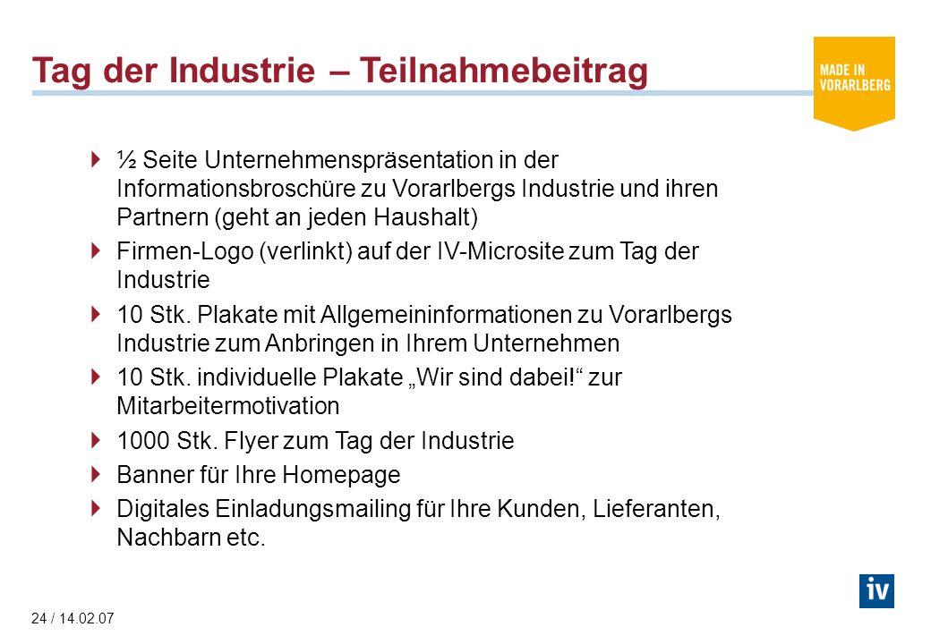 24 / 14.02.07 Tag der Industrie – Teilnahmebeitrag ½ Seite Unternehmenspräsentation in der Informationsbroschüre zu Vorarlbergs Industrie und ihren Partnern (geht an jeden Haushalt) Firmen-Logo (verlinkt) auf der IV-Microsite zum Tag der Industrie 10 Stk.