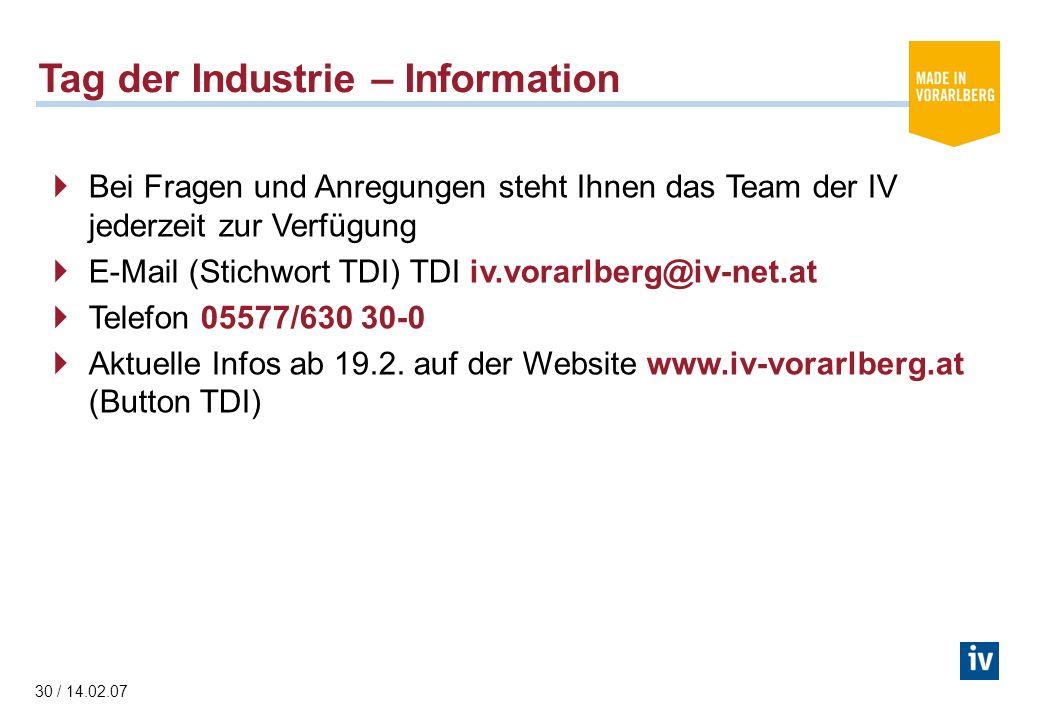 30 / 14.02.07 Tag der Industrie – Information Bei Fragen und Anregungen steht Ihnen das Team der IV jederzeit zur Verfügung E-Mail (Stichwort TDI) TDI iv.vorarlberg@iv-net.at Telefon 05577/630 30-0 Aktuelle Infos ab 19.2.