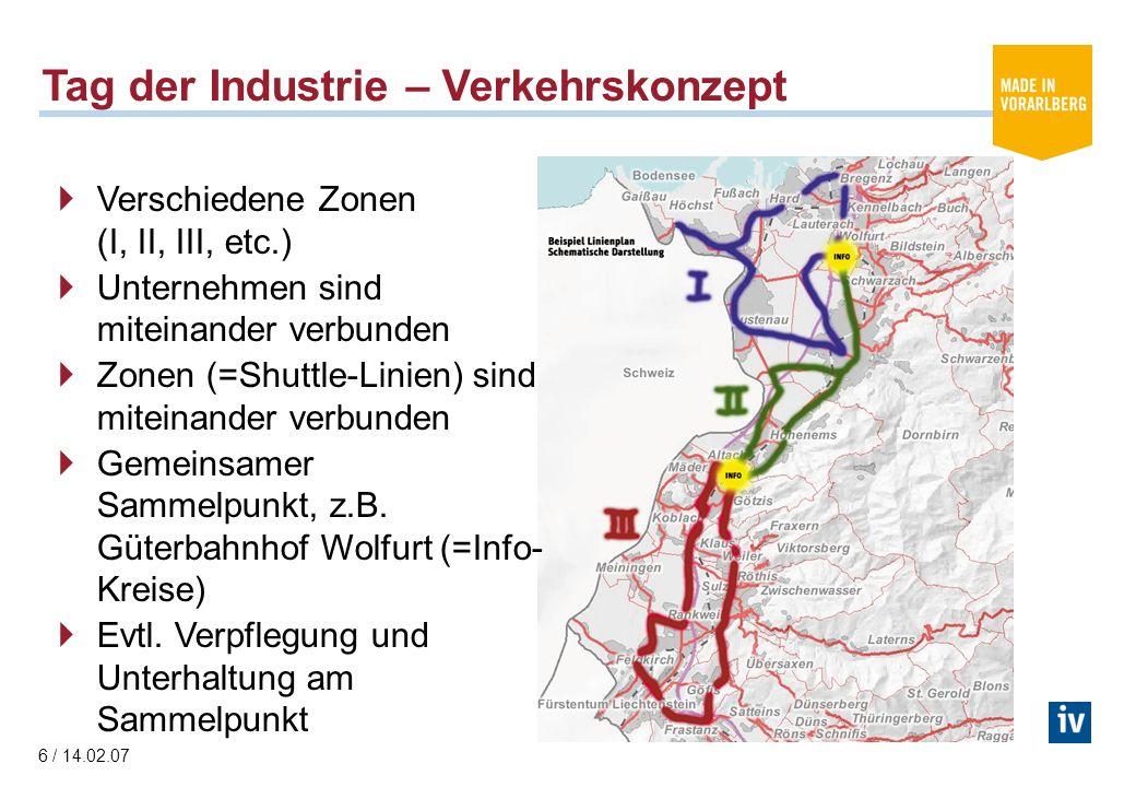 6 / 14.02.07 Tag der Industrie – Verkehrskonzept Verschiedene Zonen (I, II, III, etc.) Unternehmen sind miteinander verbunden Zonen (=Shuttle-Linien) sind miteinander verbunden Gemeinsamer Sammelpunkt, z.B.