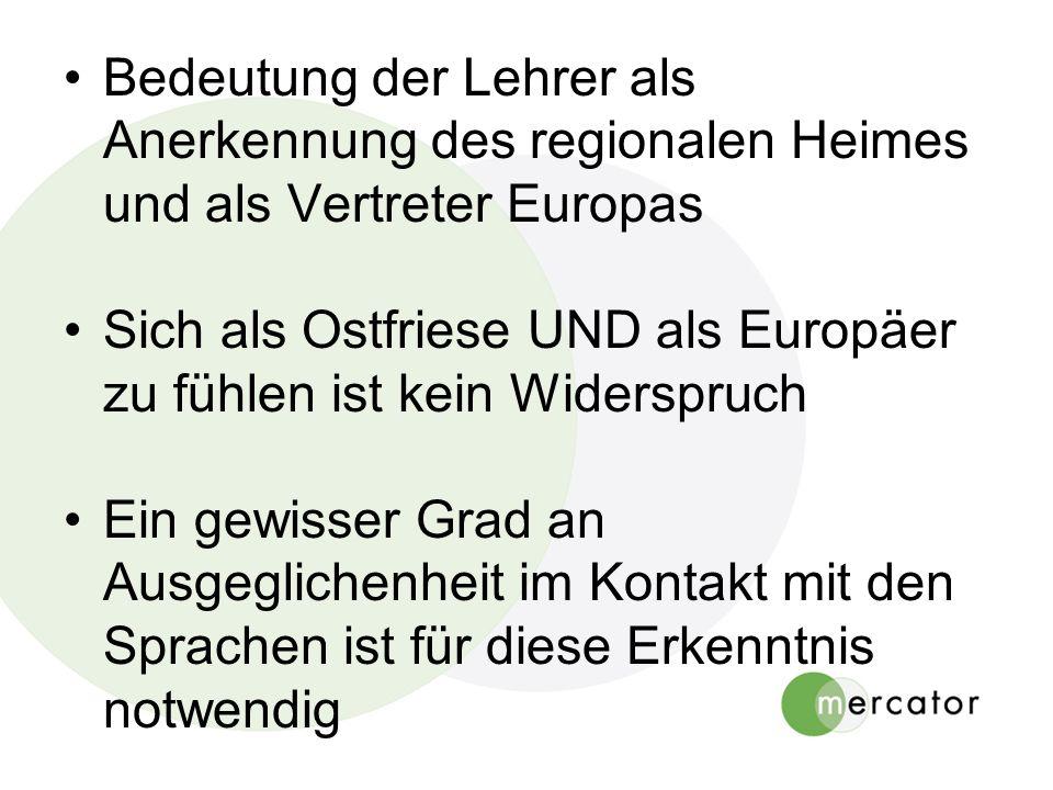 Bedeutung der Lehrer als Anerkennung des regionalen Heimes und als Vertreter Europas Sich als Ostfriese UND als Europäer zu fühlen ist kein Widerspruch Ein gewisser Grad an Ausgeglichenheit im Kontakt mit den Sprachen ist für diese Erkenntnis notwendig