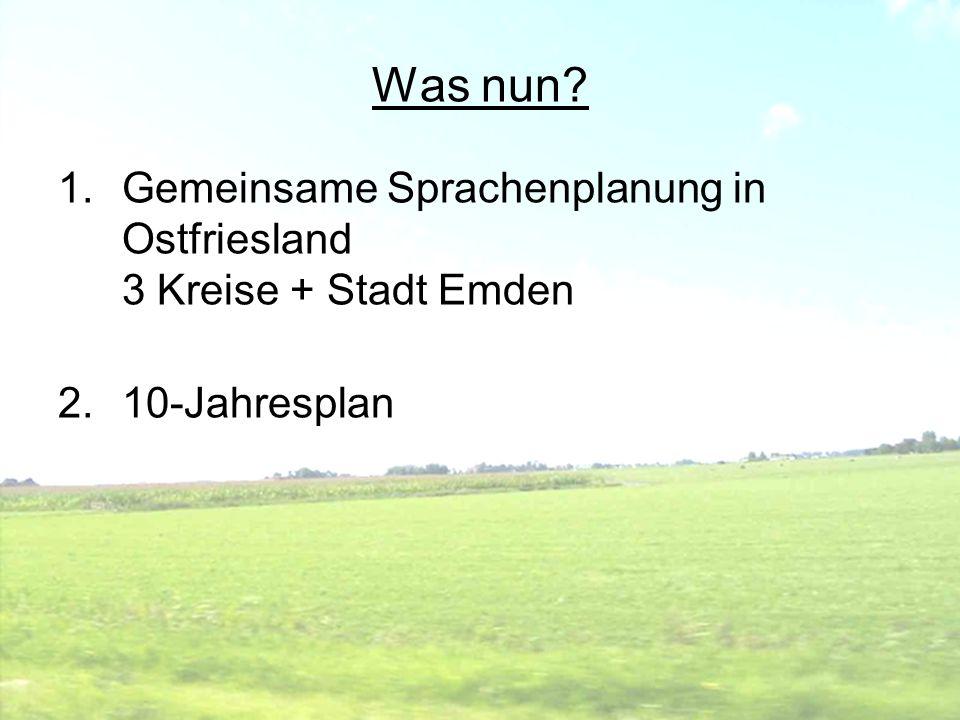 Was nun? 1.Gemeinsame Sprachenplanung in Ostfriesland 3 Kreise + Stadt Emden 2.10-Jahresplan