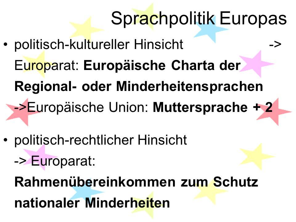 Sprachpolitik Europas politisch-kultureller Hinsicht -> Europarat: Europäische Charta der Regional- oder Minderheitensprachen ->Europäische Union: Muttersprache + 2 politisch-rechtlicher Hinsicht -> Europarat: Rahmenübereinkommen zum Schutz nationaler Minderheiten