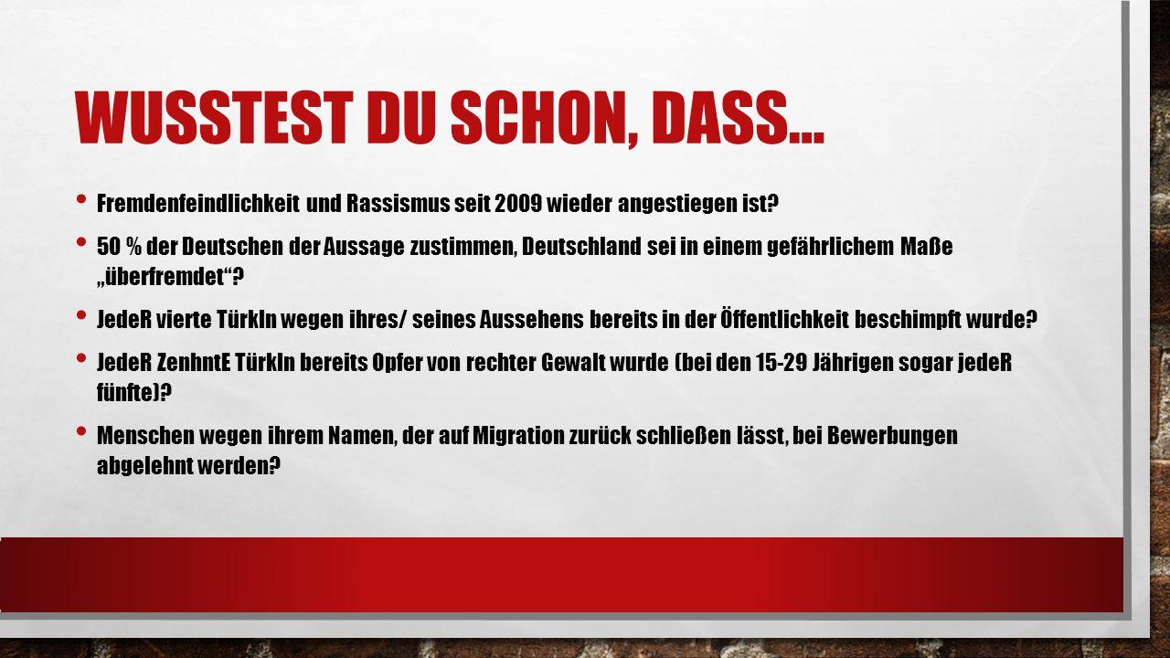 WUSSTEST DU SCHON, DASS… Fremdenfeindlichkeit und Rassismus seit 2009 wieder angestiegen ist? 50 % der Deutschen der Aussage zustimmen, Deutschland se