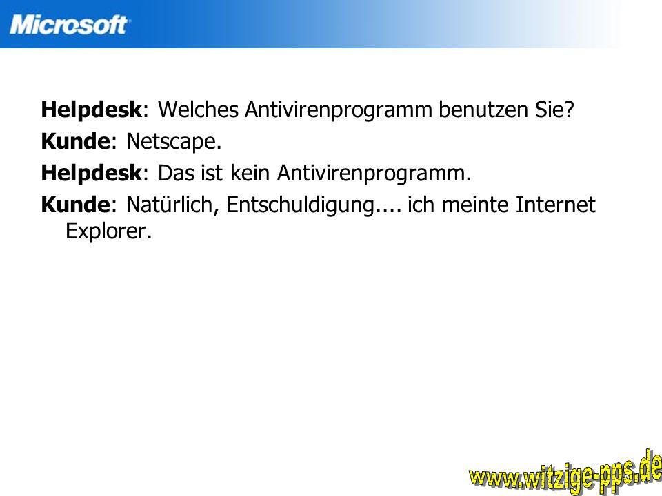 Helpdesk: Welches Antivirenprogramm benutzen Sie? Kunde: Netscape. Helpdesk: Das ist kein Antivirenprogramm. Kunde: Natürlich, Entschuldigung.... ich