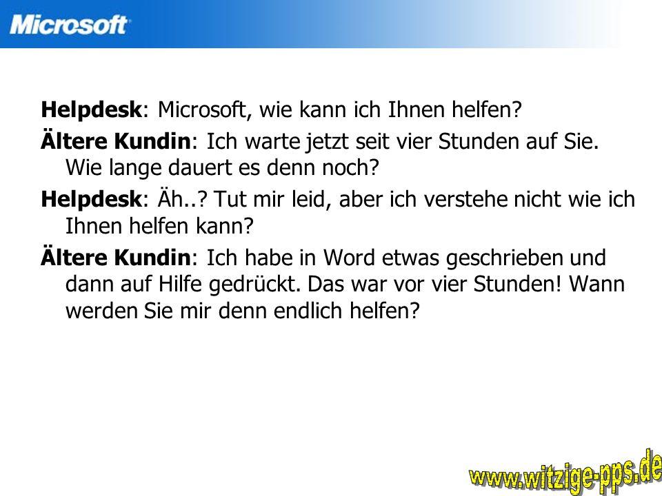 Helpdesk: Microsoft, wie kann ich Ihnen helfen? Ältere Kundin: Ich warte jetzt seit vier Stunden auf Sie. Wie lange dauert es denn noch? Helpdesk: Äh.