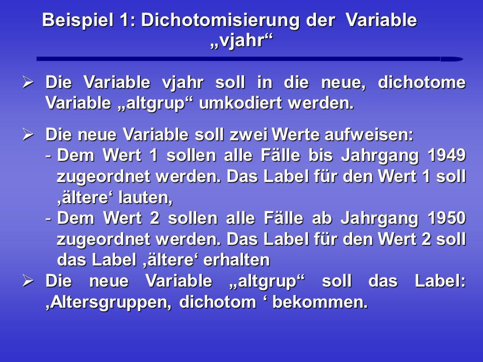 Beispiel 1: Dichotomisierung der Variable vjahr Die Variable vjahr soll in die neue, dichotome Variable altgrup umkodiert werden. Die Variable vjahr s