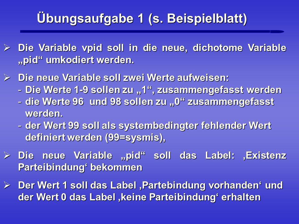 Übungsaufgabe 1 (s. Beispielblatt) Die Variable vpid soll in die neue, dichotome Variable pid umkodiert werden. Die Variable vpid soll in die neue, di