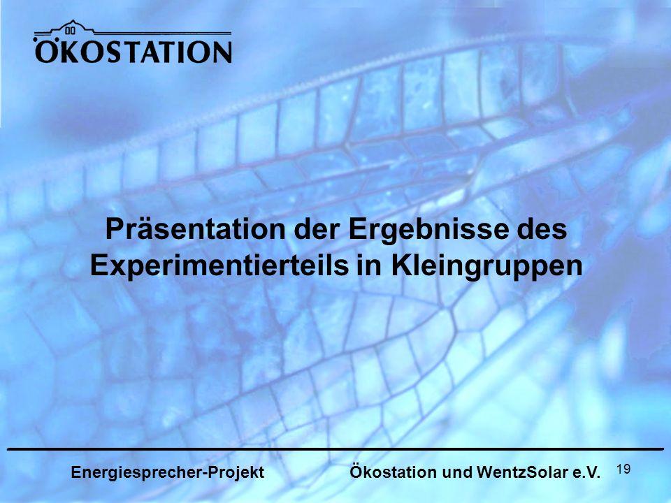 19 Präsentation der Ergebnisse des Experimentierteils in Kleingruppen _______________________________________________________________ Energiesprecher-Projekt Ökostation und WentzSolar e.V.