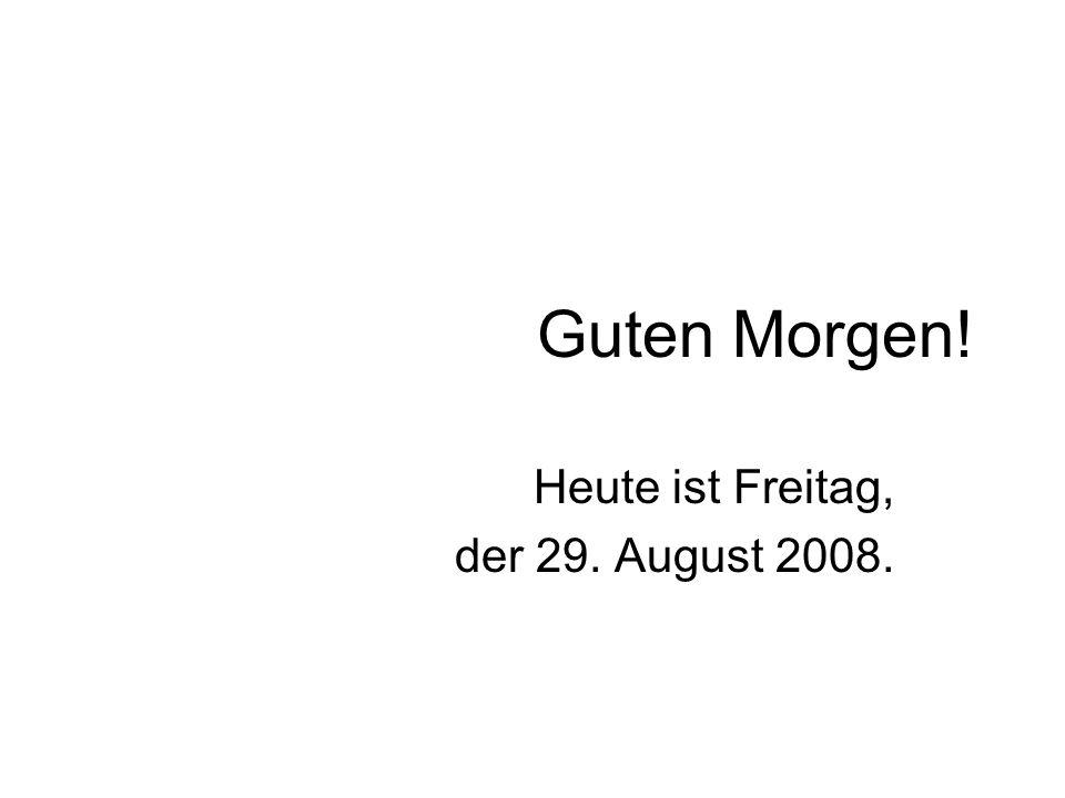 Guten Morgen! Heute ist Freitag, der 29. August 2008.
