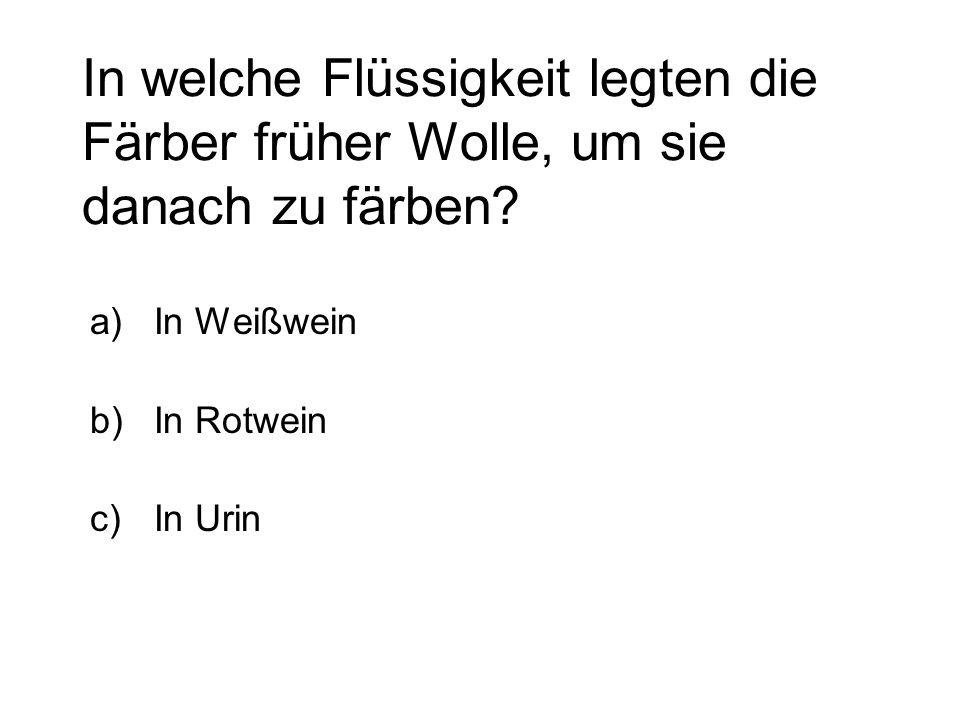 In welche Flüssigkeit legten die Färber früher Wolle, um sie danach zu färben? a)In Weißwein b)In Rotwein c)In Urin