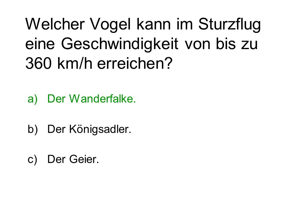 Welcher Vogel kann im Sturzflug eine Geschwindigkeit von bis zu 360 km/h erreichen? a)Der Wanderfalke. b)Der Königsadler. c)Der Geier.