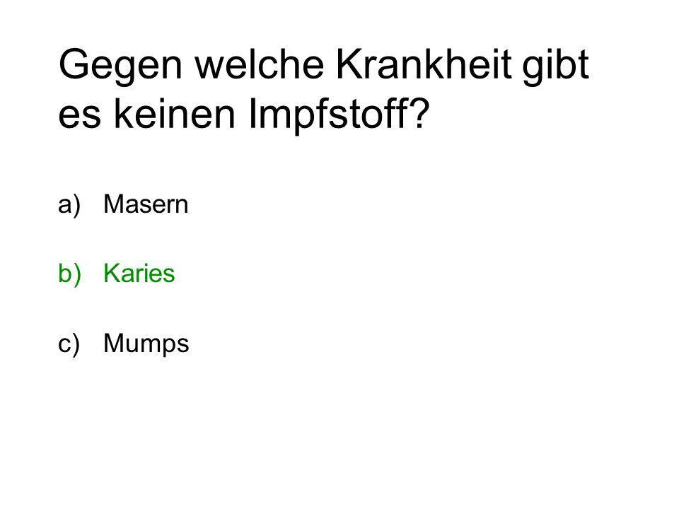 Gegen welche Krankheit gibt es keinen Impfstoff? a)Masern b)Karies c)Mumps