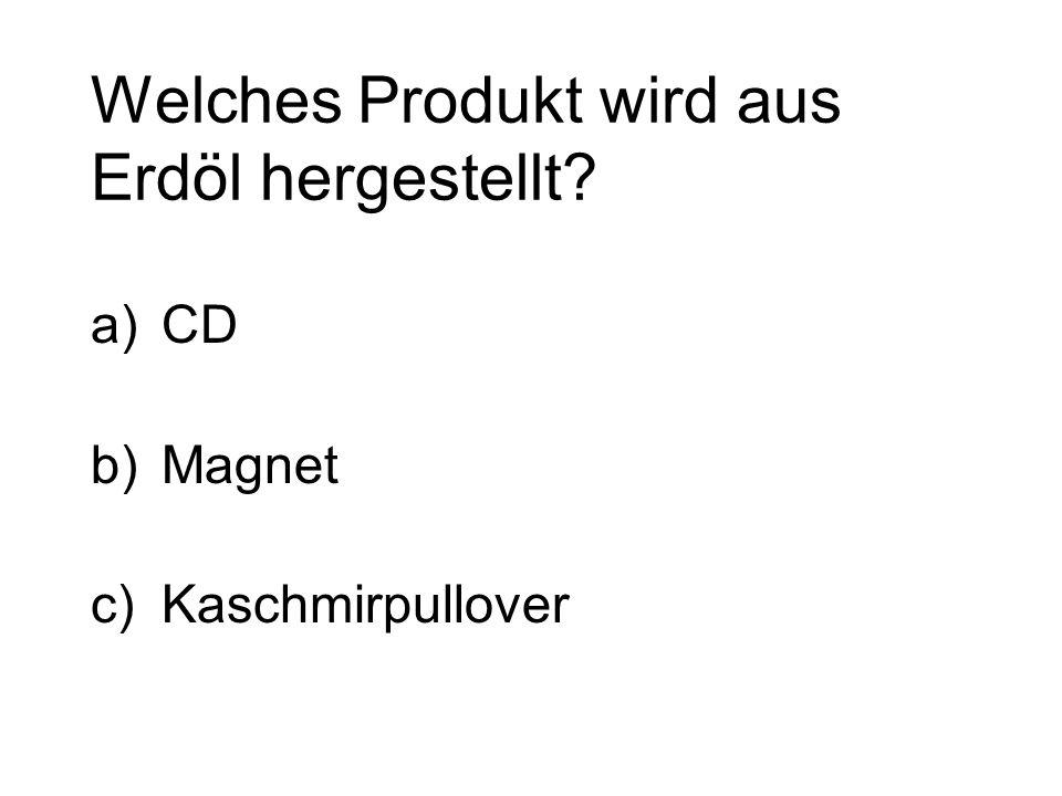 Welches Produkt wird aus Erdöl hergestellt? a)CD b)Magnet c)Kaschmirpullover