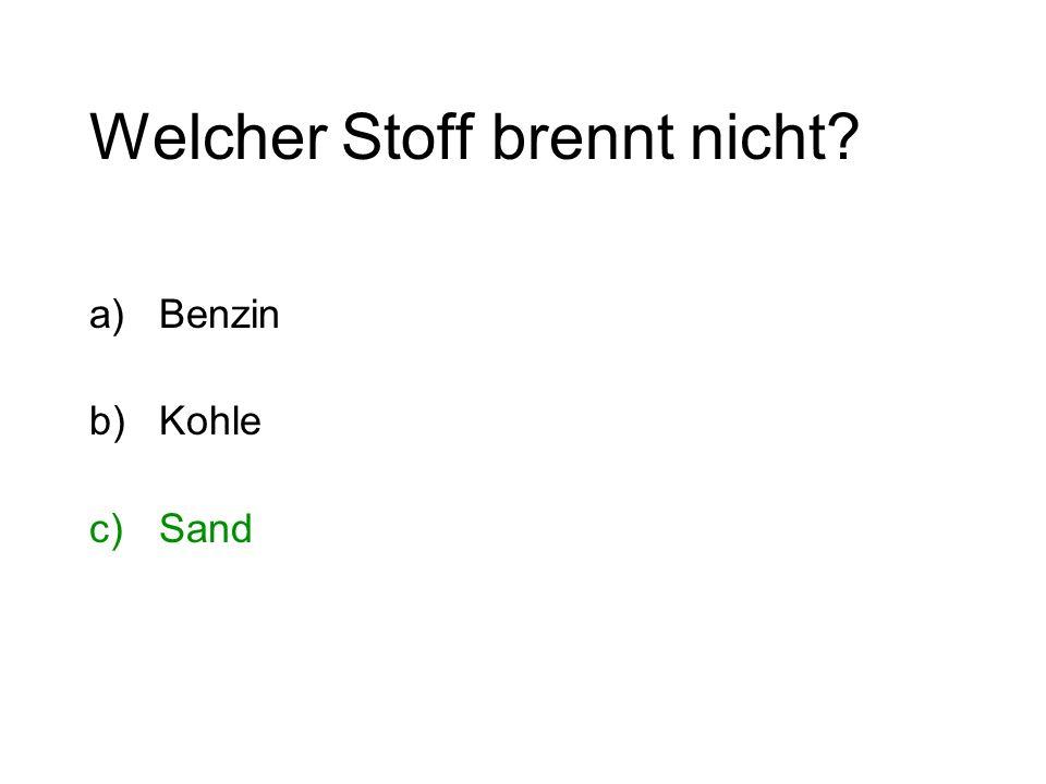 Welcher Stoff brennt nicht? a)Benzin b)Kohle c)Sand