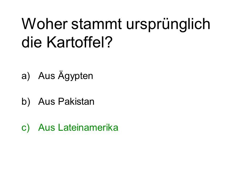 Woher stammt ursprünglich die Kartoffel? a)Aus Ägypten b)Aus Pakistan c)Aus Lateinamerika