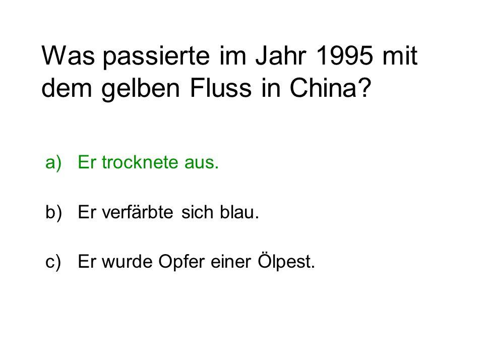 Was passierte im Jahr 1995 mit dem gelben Fluss in China? a)Er trocknete aus. b)Er verfärbte sich blau. c)Er wurde Opfer einer Ölpest.