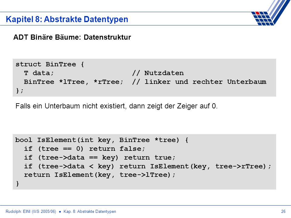Rudolph: EINI (WS 2005/06) Kap. 8: Abstrakte Datentypen26 Kapitel 8: Abstrakte Datentypen ADT Binäre Bäume: Datenstruktur struct BinTree { T data;// N