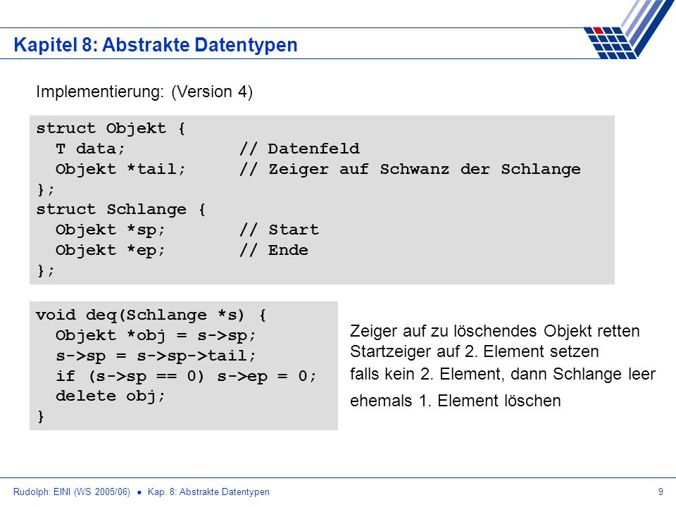 Rudolph: EINI (WS 2005/06) Kap. 8: Abstrakte Datentypen9 Kapitel 8: Abstrakte Datentypen Implementierung: (Version 4) void deq(Schlange *s) { Objekt *