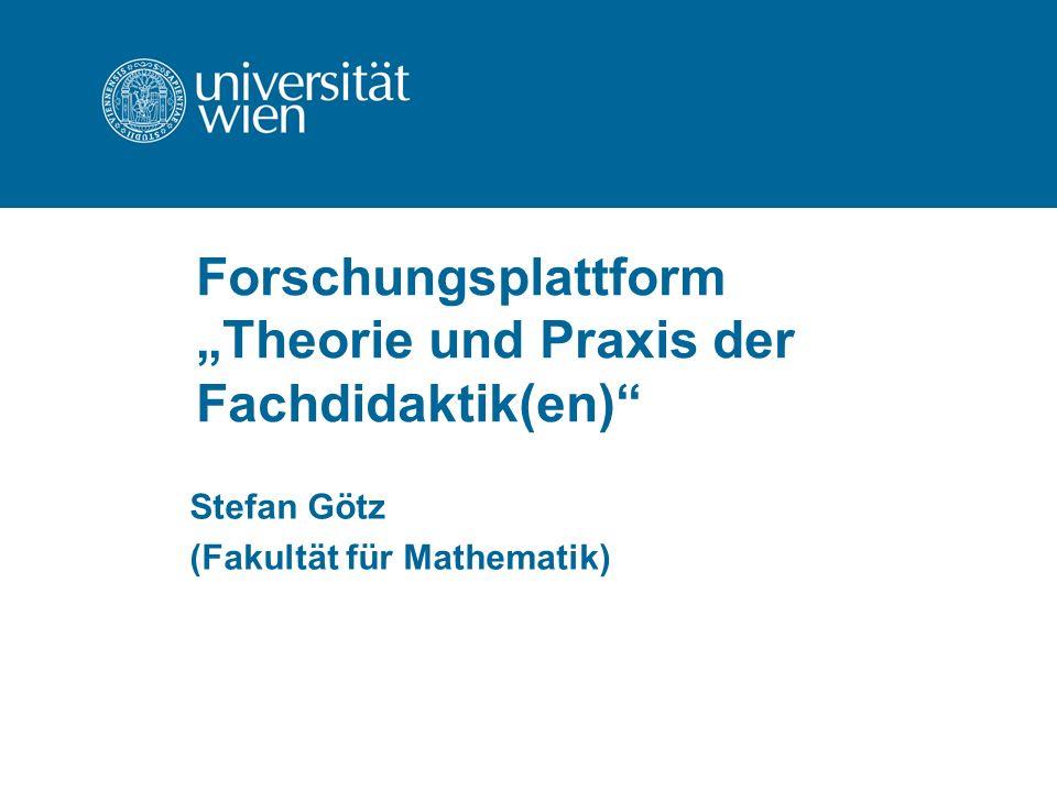 Forschungsplattform Theorie und Praxis der Fachdidaktik(en) Stefan Götz (Fakultät für Mathematik)