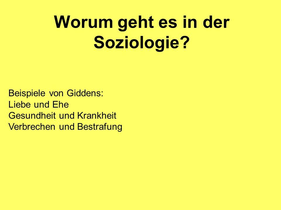 Worum geht es in der Soziologie? Beispiele von Giddens: Liebe und Ehe Gesundheit und Krankheit Verbrechen und Bestrafung