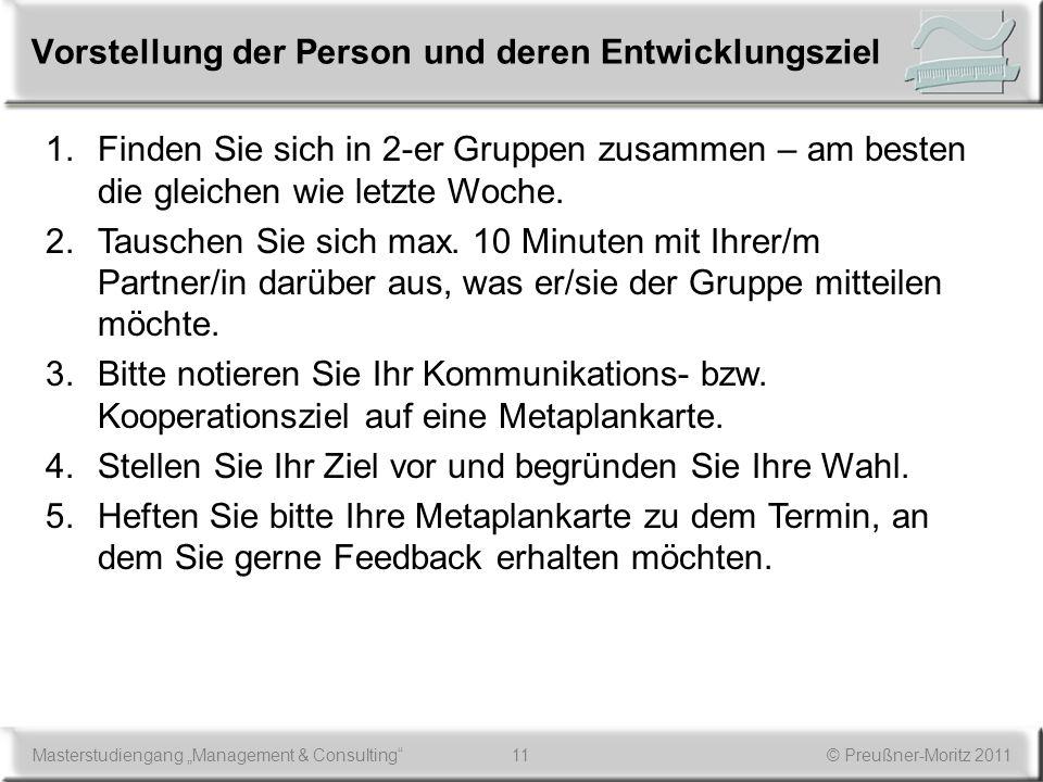 11Masterstudiengang Management & Consulting© Preußner-Moritz 2011 Vorstellung der Person und deren Entwicklungsziel 1.Finden Sie sich in 2-er Gruppen