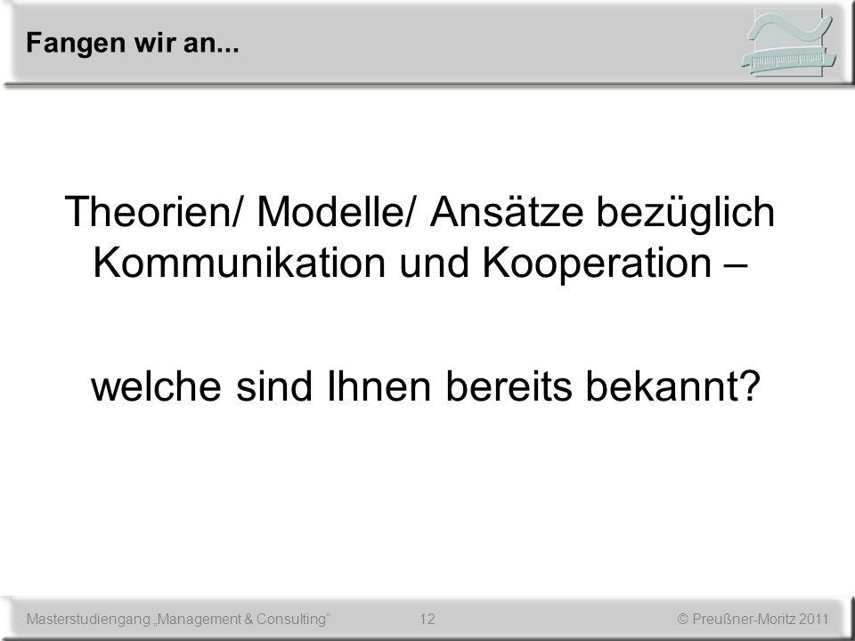 12Masterstudiengang Management & Consulting© Preußner-Moritz 2011 Fangen wir an... Theorien/ Modelle/ Ansätze bezüglich Kommunikation und Kooperation