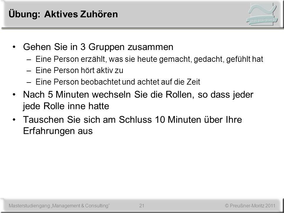 21Masterstudiengang Management & Consulting© Preußner-Moritz 2011 Übung: Aktives Zuhören Gehen Sie in 3 Gruppen zusammen –Eine Person erzählt, was sie