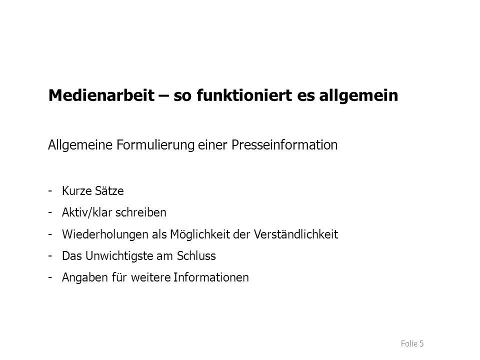 Folie 5 Medienarbeit – so funktioniert es allgemein Allgemeine Formulierung einer Presseinformation -Kurze Sätze -Aktiv/klar schreiben -Wiederholungen als Möglichkeit der Verständlichkeit -Das Unwichtigste am Schluss -Angaben für weitere Informationen