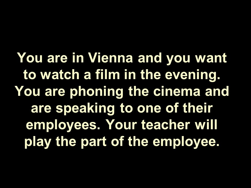 You are in Vienna and you want to watch a film in the evening.