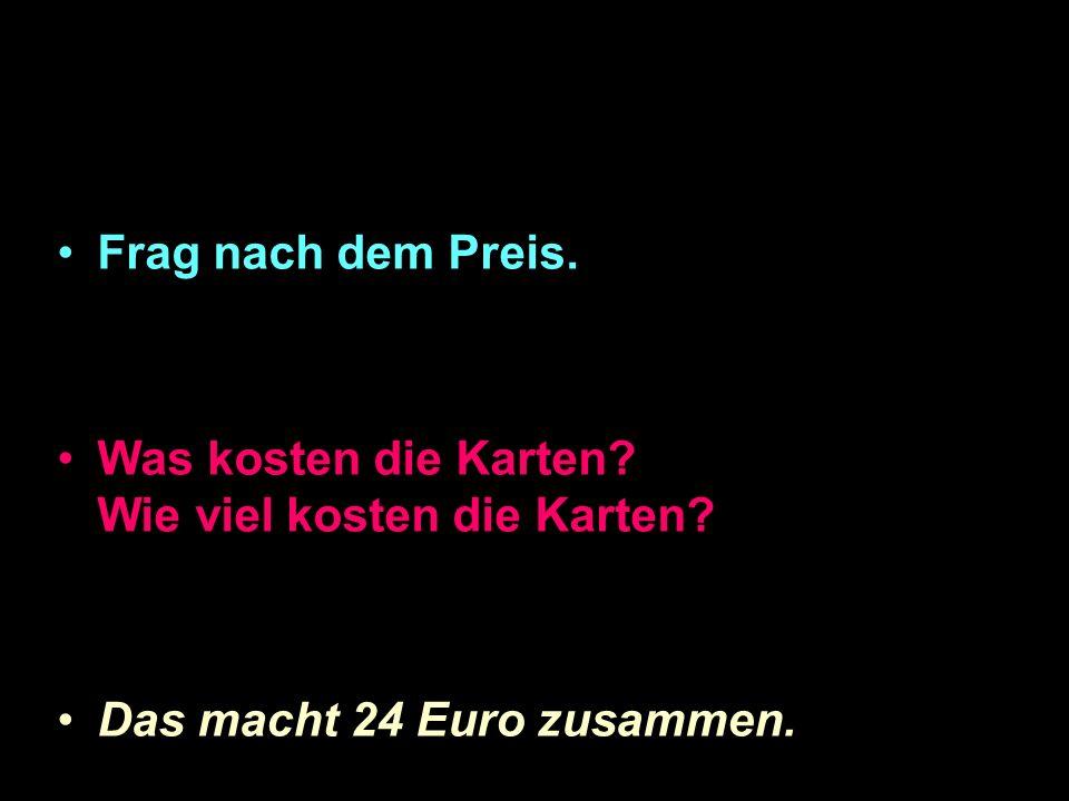 Frag nach dem Preis. Was kosten die Karten? Wie viel kosten die Karten? Das macht 24 Euro zusammen.