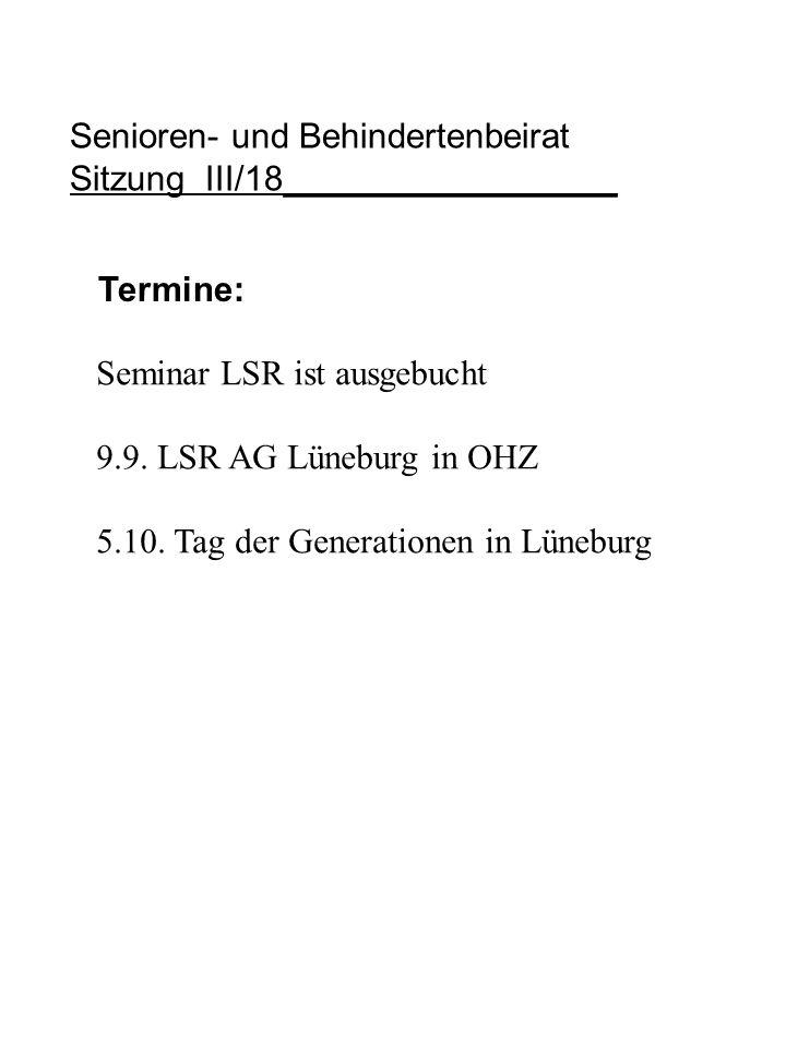 Senioren- und Behindertenbeirat Sitzung III/18_________________ Termine: Seminar LSR ist ausgebucht 9.9. LSR AG Lüneburg in OHZ 5.10. Tag der Generati