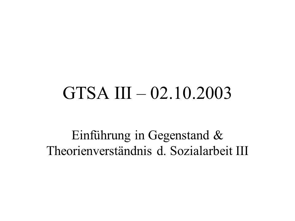 GTSA III – 02.10.2003 Einführung in Gegenstand & Theorienverständnis d. Sozialarbeit III