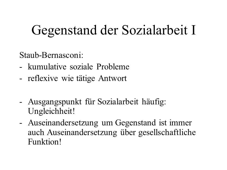Gegenstand der Sozialarbeit I Staub-Bernasconi: -kumulative soziale Probleme -reflexive wie tätige Antwort -Ausgangspunkt für Sozialarbeit häufig: Ung