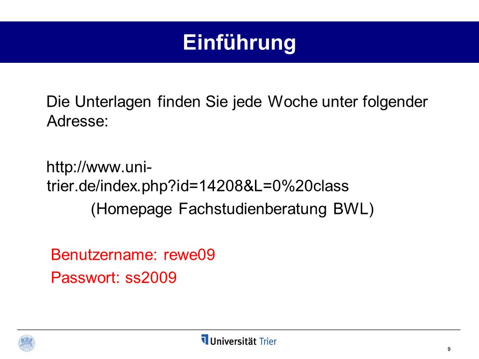 9 Einführung Die Unterlagen finden Sie jede Woche unter folgender Adresse: http://www.uni- trier.de/index.php?id=14208&L=0%20class (Homepage Fachstudienberatung BWL) Benutzername: rewe09 Passwort: ss2009