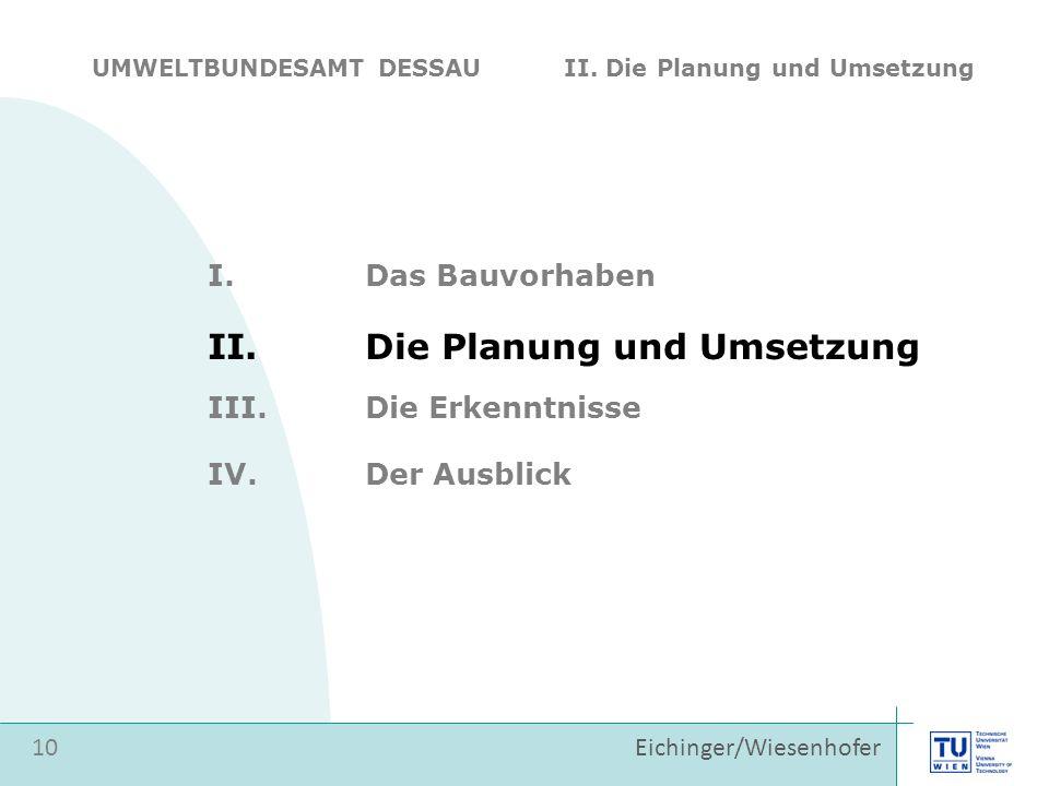 Eichinger/Wiesenhofer I.Das Bauvorhaben II.Die Planung und Umsetzung 10 III.Die Erkenntnisse IV.Der Ausblick UMWELTBUNDESAMT DESSAU II. Die Planung un