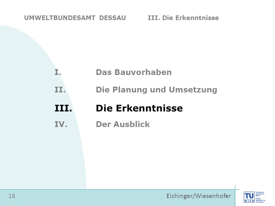 Eichinger/Wiesenhofer I.Das Bauvorhaben II.Die Planung und Umsetzung 18 III.Die Erkenntnisse IV.Der Ausblick UMWELTBUNDESAMT DESSAU III. Die Erkenntni