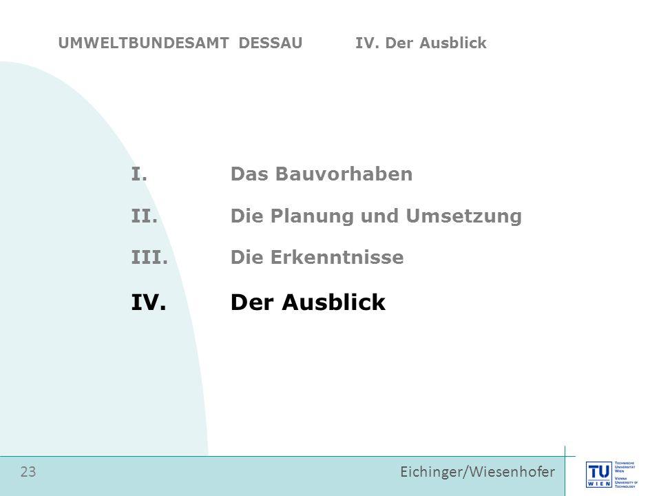 Eichinger/Wiesenhofer I.Das Bauvorhaben II.Die Planung und Umsetzung 23 III.Die Erkenntnisse IV.Der Ausblick UMWELTBUNDESAMT DESSAU IV.